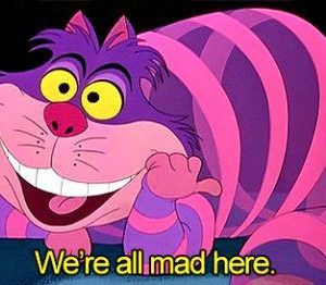 We\'re all mad here.