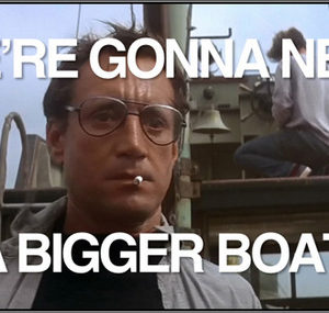 We\'re gonna need a bigger boat.