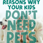 18 Reasons Why Your Kids Don't Need Pets